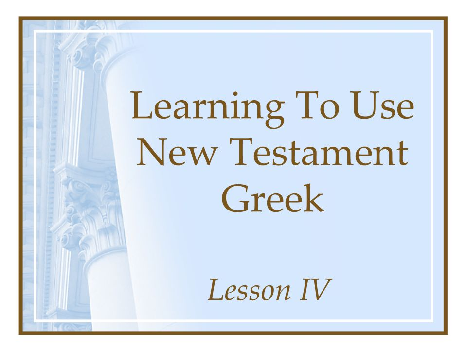 Learning To Use New Testament Greek Lesson IV
