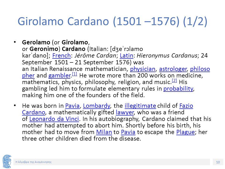 10 Η Άλγεβρα της Αναγέννησης Girolamo Cardano (1501 –1576) (1/2) Gerolamo (or Girolamo, or Geronimo) Cardano (Italian: [dʒeˈrɔlamo karˈdano]; French: Jérôme Cardan; Latin: Hieronymus Cardanus; 24 September 1501 – 21 September 1576) was an Italian Renaissance mathematician, physician, astrologer, philoso pher and gambler.