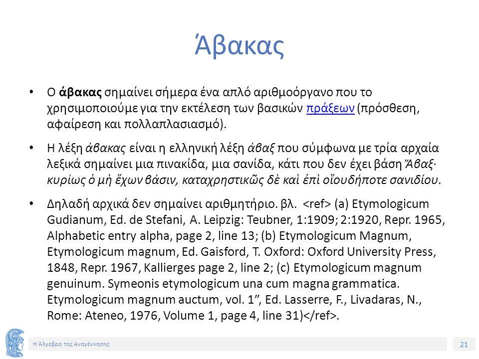 21 Η Άλγεβρα της Αναγέννησης Άβακας Ο άβακας σημαίνει σήμερα ένα απλό αριθμοόργανο που το χρησιμοποιούμε για την εκτέλεση των βασικών πράξεων (πρόσθεση, αφαίρεση και πολλαπλασιασμό).πράξεων Η λέξη άβακας είναι η ελληνική λέξη άβαξ που σύμφωνα με τρία αρχαία λεξικά σημαίνει μια πινακίδα, μια σανίδα, κάτι που δεν έχει βάση Ἄβαξ· κυρίως ὁ μὴ ἔχων βάσιν, καταχρηστικῶς δὲ καὶ ἐπὶ οἵουδήποτε σανιδίου.