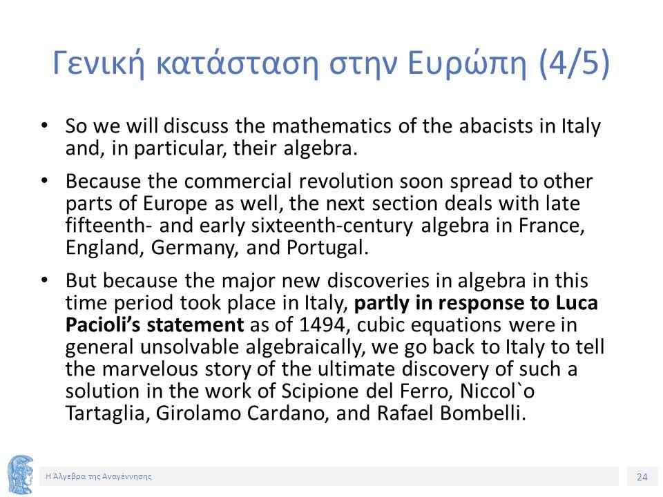 24 Η Άλγεβρα της Αναγέννησης Γενική κατάσταση στην Ευρώπη (4/5) So we will discuss the mathematics of the abacists in Italy and, in particular, their algebra.