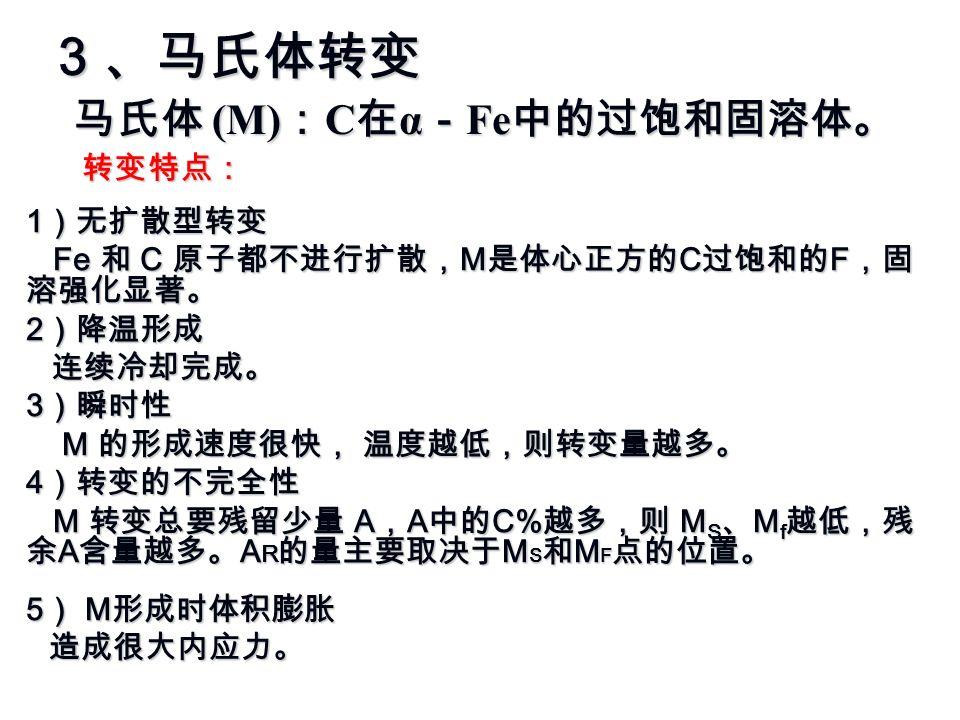 3 、马氏体转变 转变特点: 1 )无扩散型转变 Fe 和 C 原子都不进行扩散, M 是体心正方的 C 过饱和的 F ,固 溶强化显著。 Fe 和 C 原子都不进行扩散, M 是体心正方的 C 过饱和的 F ,固 溶强化显著。 2 )降温形成 连续冷却完成。 连续冷却完成。 3 )瞬时性 M 的形成速度很快, 温度越低,则转变量越多。 M 的形成速度很快, 温度越低,则转变量越多。 4 )转变的不完全性 M 转变总要残留少量 A , A 中的 C% 越多,则 M S 、 M f 越低,残 余 A 含量越多。 A R 的量主要取决于 M S 和 M F 点的位置。 M 转变总要残留少量 A , A 中的 C% 越多,则 M S 、 M f 越低,残 余 A 含量越多。 A R 的量主要取决于 M S 和 M F 点的位置。 5 ) M 形成时体积膨胀 造成很大内应力。 马氏体 (M) : C 在 α - Fe 中的过饱和固溶体。