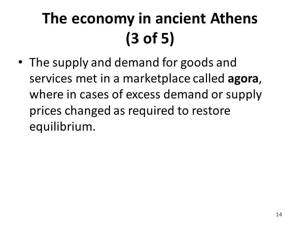 The economy in ancient Athens (3 of 5) The supply and demand for goods and services met in a marketplace called agora, where in cases of excess demand or supply prices changed as required to restore equilibrium.