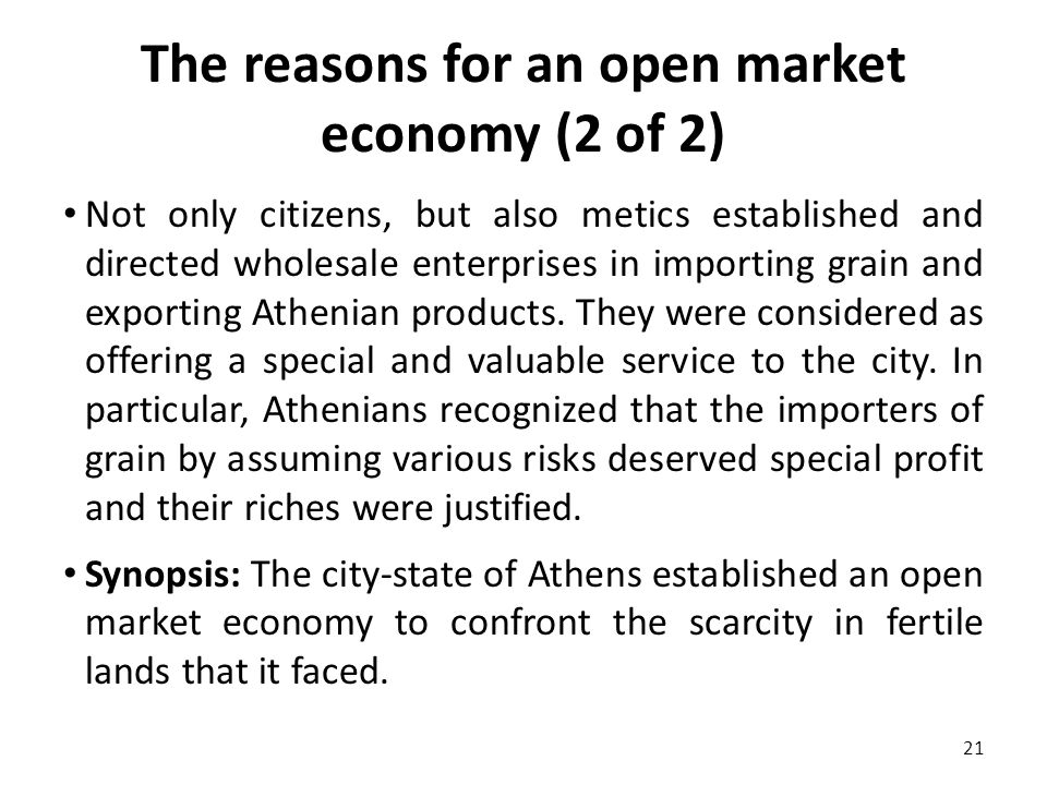 The reasons for an open market economy (2 of 2) Not only citizens, but also metics established and directed wholesale enterprises in importing grain and exporting Athenian products.