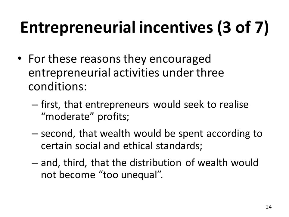 Entrepreneurial incentives (3 of 7) For these reasons they encouraged entrepreneurial activities under three conditions: – first, that entrepreneurs would seek to realise moderate profits; – second, that wealth would be spent according to certain social and ethical standards; – and, third, that the distribution of wealth would not become too unequal .