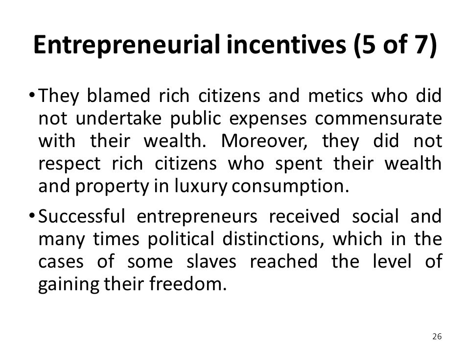 Entrepreneurial incentives (5 of 7) They blamed rich citizens and metics who did not undertake public expenses commensurate with their wealth.