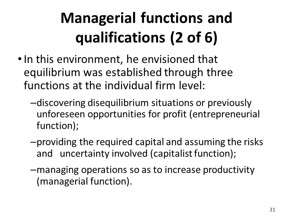 Managerial functions and qualifications (2 of 6) In this environment, he envisioned that equilibrium was established through three functions at the individual firm level: – discovering disequilibrium situations or previously unforeseen opportunities for profit (entrepreneurial function); – providing the required capital and assuming the risks and uncertainty involved (capitalist function); – managing operations so as to increase productivity (managerial function).