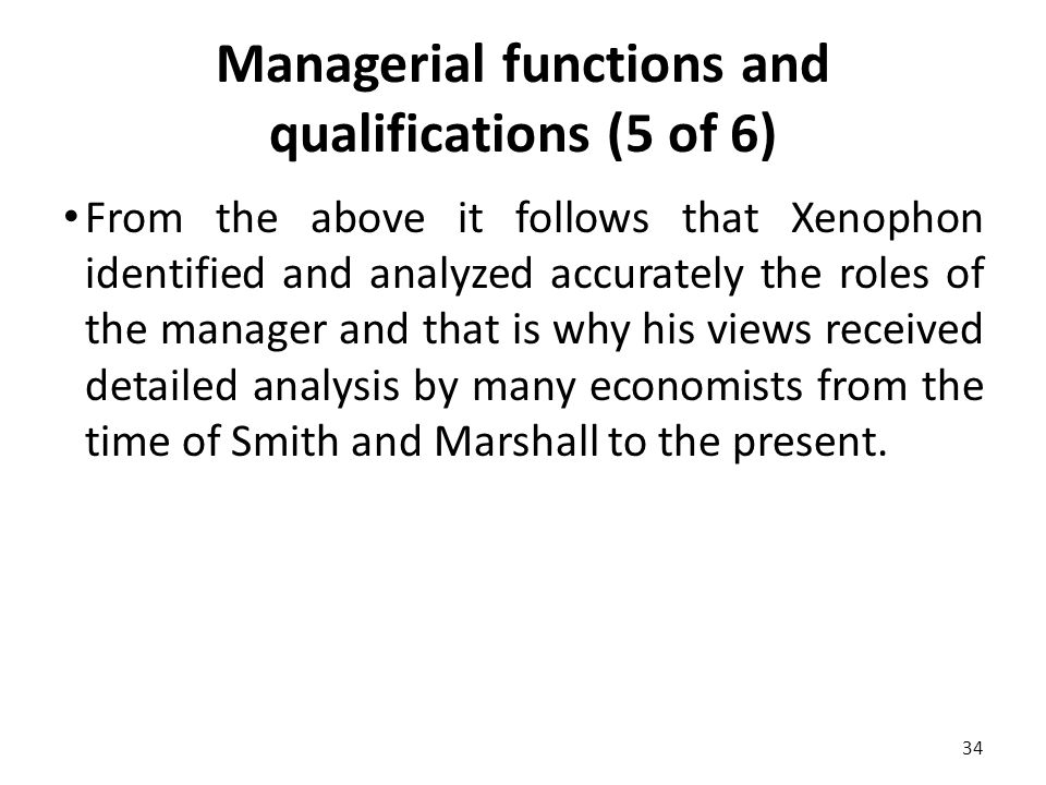 Managerial functions and qualifications (5 of 6) From the above it follows that Xenophon identified and analyzed accurately the roles of the manager and that is why his views received detailed analysis by many economists from the time of Smith and Marshall to the present.