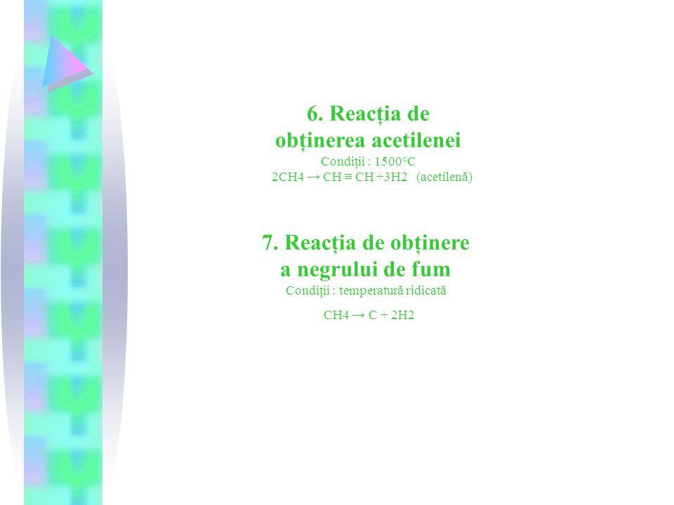 6.Reacţia de obţinerea acetilenei Condiţii : 1500°C 2CH4 → CH ≡ CH +3H2 (acetilenă) 7.