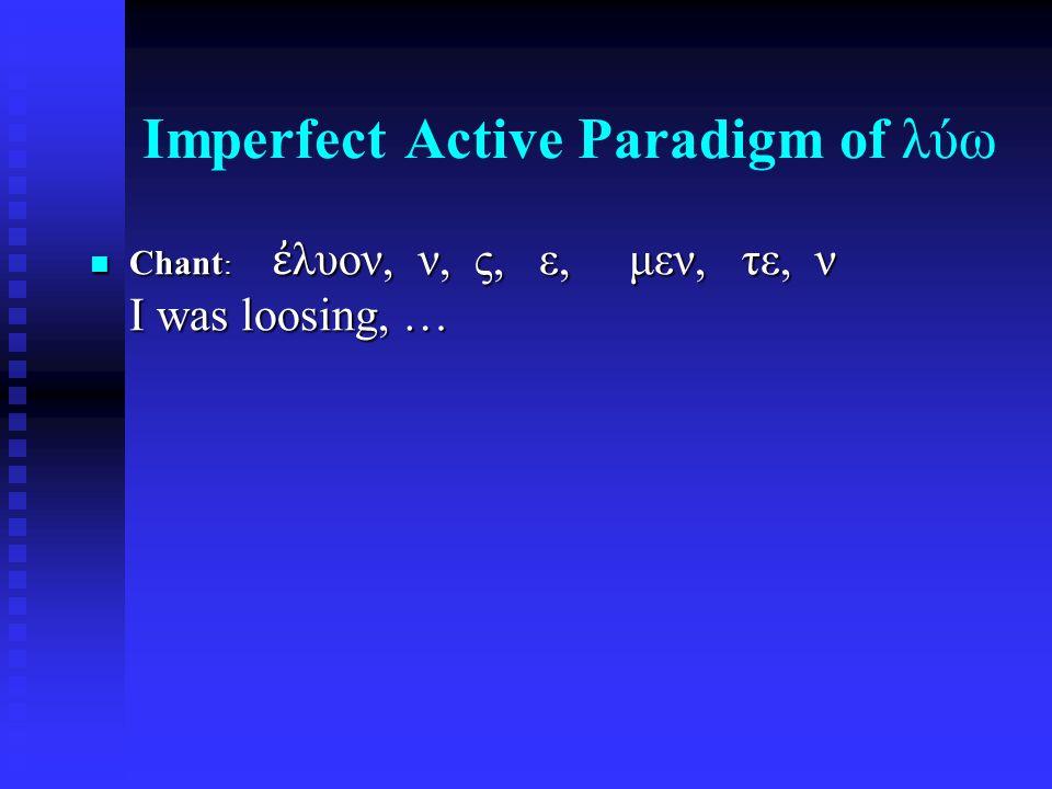 Imperfect Active Paradigm of λύω Chant : ἐ λυον, ν, ς, ε, μεν, τε, ν I was loosing, … Chant : ἐ λυον, ν, ς, ε, μεν, τε, ν I was loosing, …