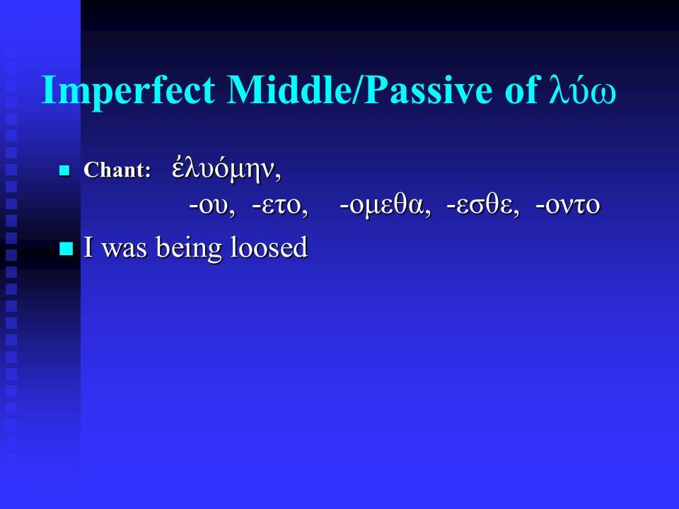 Imperfect Middle/Passive of λύω Chant: ἐ λυόμην, -ου, -ετο, -ομεθα, -εσθε, -οντο Chant: ἐ λυόμην, -ου, -ετο, -ομεθα, -εσθε, -οντο I was being loosed I was being loosed