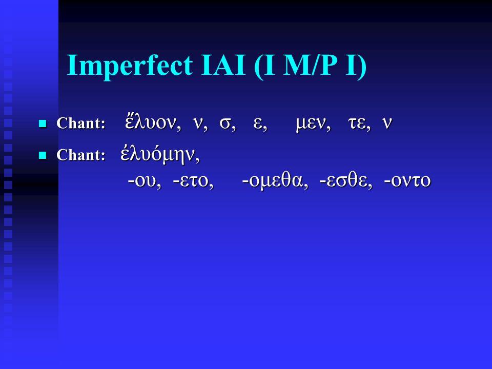 Imperfect IAI (I M/P I) Chant: ἔ λυον, ν, σ, ε, μεν, τε, ν Chant: ἔ λυον, ν, σ, ε, μεν, τε, ν Chant: ἐ λυόμην, -ου, -ετο, -ομεθα, -εσθε, -οντο Chant: ἐ λυόμην, -ου, -ετο, -ομεθα, -εσθε, -οντο