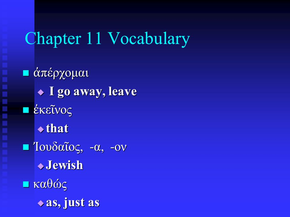 Chapter 11 Vocabulary ἀ πέρχομαι ἀ πέρχομαι  I go away, leave ἐ κε ῖ νος ἐ κε ῖ νος  that Ἰ ουδα ῖ ος, -α, -ον Ἰ ουδα ῖ ος, -α, -ον  Jewish καθώς καθώς  as, just as