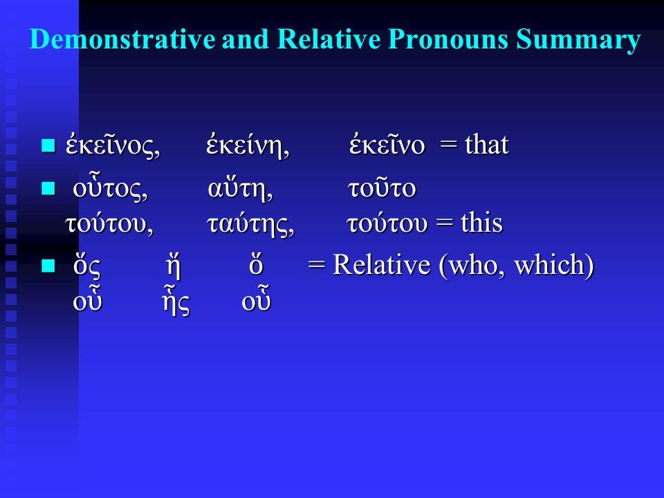 Demonstrative and Relative Pronouns Summary ἐ κε ῖ νος, ἐ κείνη, ἐ κε ῖ νο = that ἐ κε ῖ νος, ἐ κείνη, ἐ κε ῖ νο = that ο ὗ τος, α ὕ τη, το ῦ το τούτου, ταύτης, τούτου = this ο ὗ τος, α ὕ τη, το ῦ το τούτου, ταύτης, τούτου = this ὅ ς ἥ ὅ = Relative (who, which) ο ὗ ἧ ς ο ὗ ὅ ς ἥ ὅ = Relative (who, which) ο ὗ ἧ ς ο ὗ