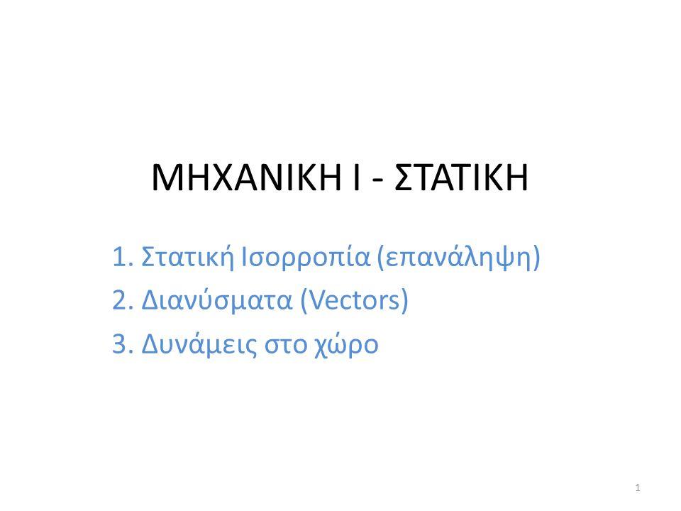 ΜΗΧΑΝΙΚΗ Ι - ΣΤΑΤΙΚΗ 1. Στατική Ισορροπία (επανάληψη) 2. Διανύσματα (Vectors) 3. Δυνάμεις στο χώρο 1