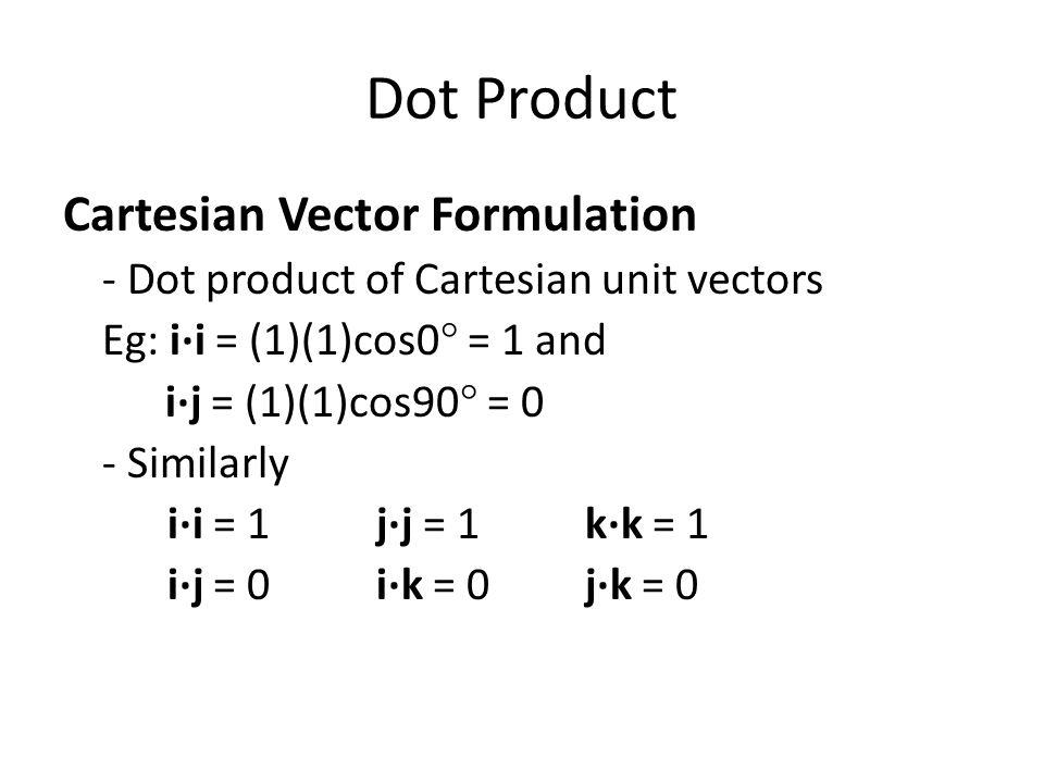 Cartesian Vector Formulation - Dot product of Cartesian unit vectors Eg: i·i = (1)(1)cos0° = 1 and i·j = (1)(1)cos90° = 0 - Similarly i·i = 1j·j = 1k·