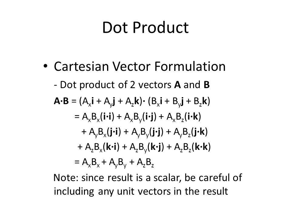 Cartesian Vector Formulation - Dot product of 2 vectors A and B A·B = (A x i + A y j + A z k)· (B x i + B y j + B z k) = A x B x (i·i) + A x B y (i·j)