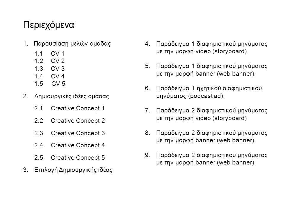 Περιεχόμενα 1.Παρουσίαση μελών ομάδας 1.1CV 1 1.2CV 2 1.3CV 3 1.4CV 4 1.5CV 5 2.Δημιουργικές ιδέες ομάδας 2.1Creative Concept 1 2.2Creative Concept 2 2.3Creative Concept 3 2.4Creative Concept 4 2.5Creative Concept 5 3.Επιλογή Δημιουργικής ιδέας 4.Παράδειγμα 1 διαφημιστικού μηνύματος με την μορφή video (storyboard) 5.Παράδειγμα 1 διαφημιστικού μηνύματος με την μορφή banner (web banner).