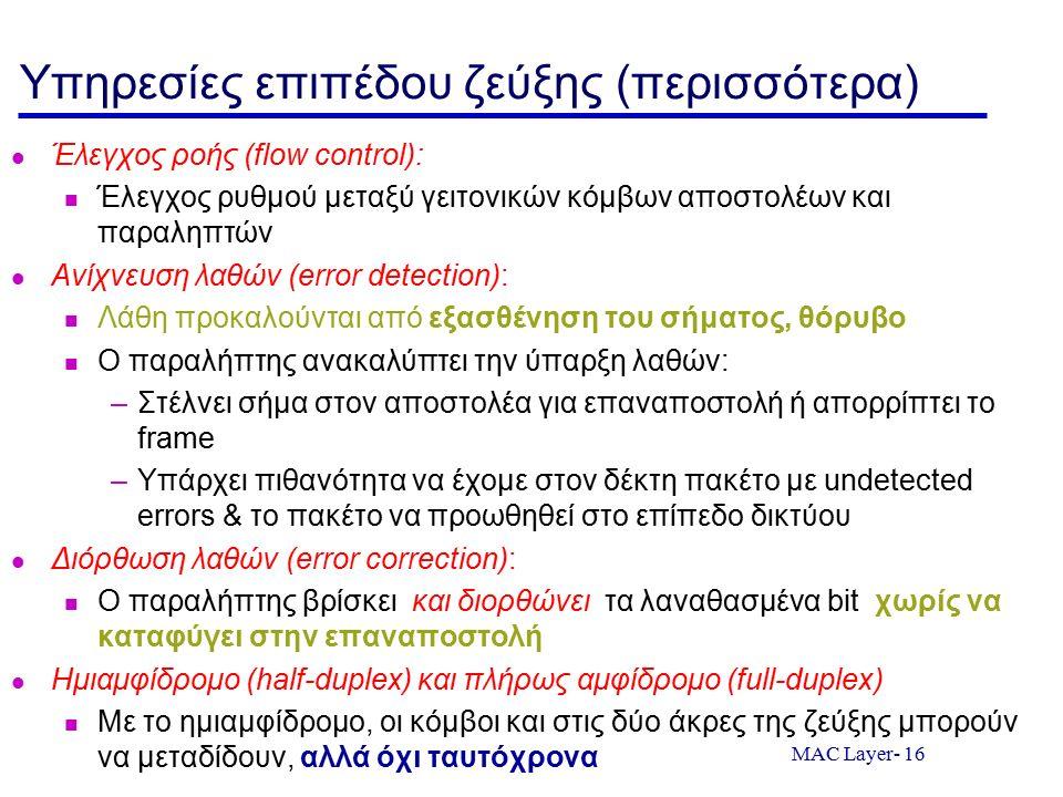 MAC Layer- 16 Υπηρεσίες επιπέδου ζεύξης (περισσότερα) Έλεγχος ροής (flow control): Έλεγχος ρυθμού μεταξύ γειτονικών κόμβων αποστολέων και παραληπτών Ανίχνευση λαθών (error detection): Λάθη προκαλούνται από εξασθένηση του σήματος, θόρυβο Ο παραλήπτης ανακαλύπτει την ύπαρξη λαθών: –Στέλνει σήμα στον αποστολέα για επαναποστολή ή απορρίπτει το frame –Υπάρχει πιθανότητα να έχομε στον δέκτη πακέτο με undetected errors & το πακέτο να προωθηθεί στο επίπεδο δικτύου Διόρθωση λαθών (error correction): Ο παραλήπτης βρίσκει και διορθώνει τα λαναθασμένα bit χωρίς να καταφύγει στην επαναποστολή Ημιαμφίδρομο (half-duplex) και πλήρως αμφίδρομο (full-duplex) Με το ημιαμφίδρομο, οι κόμβοι και στις δύο άκρες της ζεύξης μπορούν να μεταδίδουν, αλλά όχι ταυτόχρονα