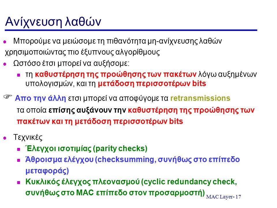 MAC Layer- 17 Ανίχνευση λαθών Μπορούμε να μειώσομε τη πιθανότητα μη-ανίχνευσης λαθών χρησιμοποιώντας πιο έξυπνους αλγορίθμους Ωστόσο έτσι μπορεί να αυ
