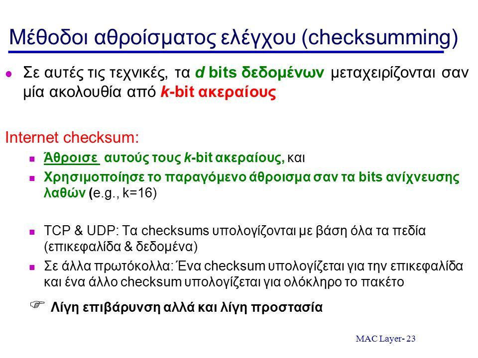 MAC Layer- 23 Μέθοδοι αθροίσματος ελέγχου (checksumming) Σε αυτές τις τεχνικές, τα d bits δεδομένων μεταχειρίζονται σαν μία ακολουθία από k-bit ακεραίους Internet checksum: Άθροισε αυτούς τους k-bit ακεραίους, και Χρησιμοποίησε το παραγόμενο άθροισμα σαν τα bits ανίχνευσης λαθών (e.g., k=16) TCP & UDP: Τα checksums υπολογίζονται με βάση όλα τα πεδία (επικεφαλίδα & δεδομένα) Σε άλλα πρωτόκολλα: Ένα checksum υπολογίζεται για την επικεφαλίδα και ένα άλλο checksum υπολογίζεται για ολόκληρο το πακέτο  Λίγη επιβάρυνση αλλά και λίγη προστασία