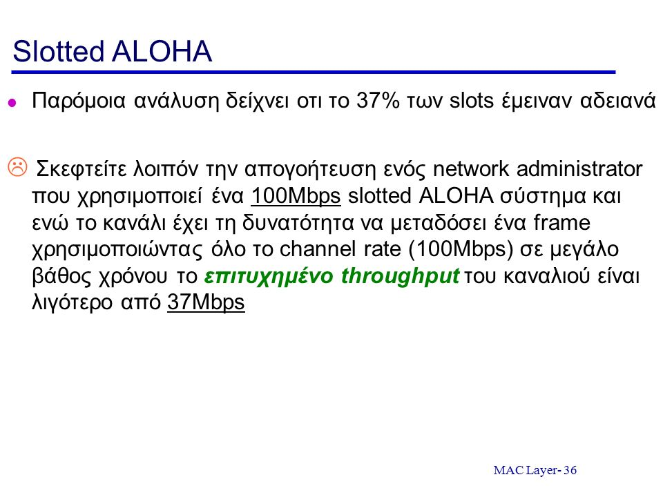 MAC Layer- 36 Slotted ALOHA Παρόμοια ανάλυση δείχνει οτι το 37% των slots έμειναν αδειανά  Σκεφτείτε λοιπόν την απογοήτευση ενός network administrato