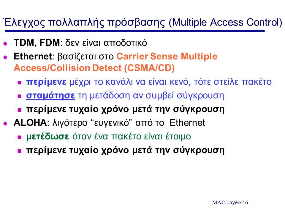 MAC Layer- 46 Έλεγχος πολλαπλής πρόσβασης (Multiple Access Control) TDM, FDM: δεν είναι αποδοτικό Ethernet: βασίζεται στο Carrier Sense Multiple Acces