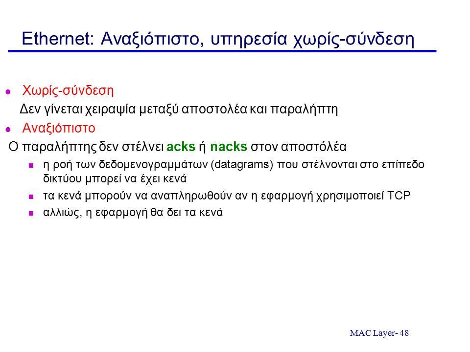 MAC Layer- 48 Ethernet: Αναξιόπιστο, υπηρεσία χωρίς-σύνδεση Χωρίς-σύνδεση Δεν γίνεται χειραψία μεταξύ αποστολέα και παραλήπτη Αναξιόπιστο Ο παραλήπτης