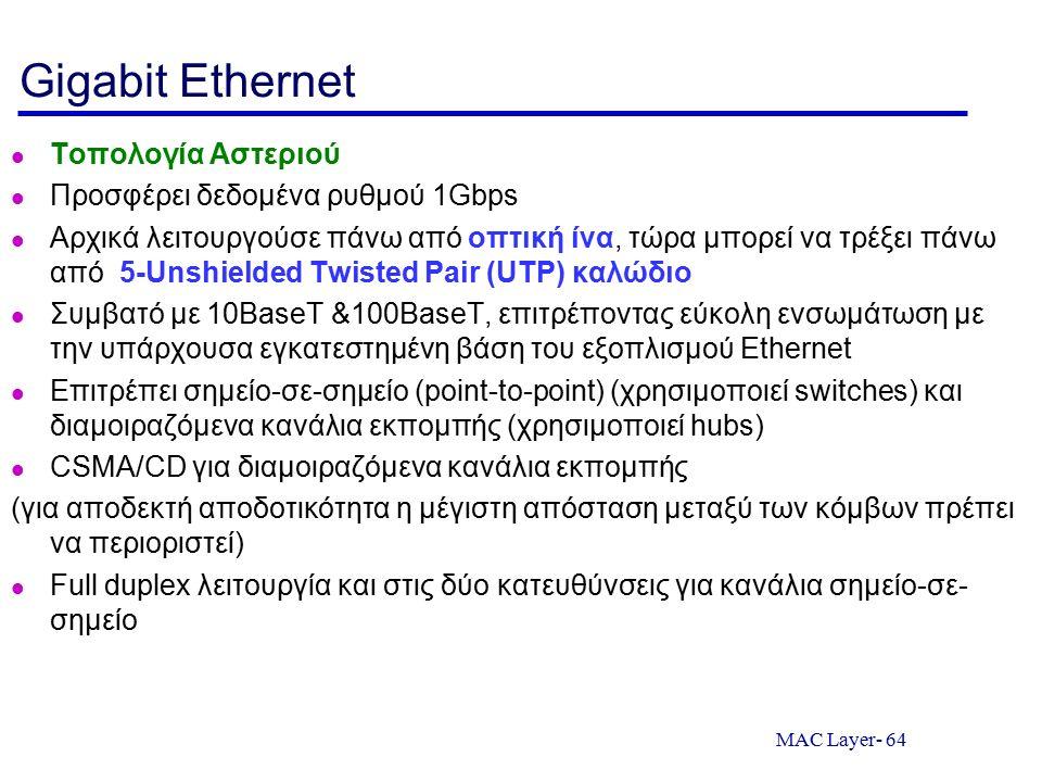 MAC Layer- 64 Gigabit Ethernet Τοπολογία Αστεριού Προσφέρει δεδομένα ρυθμού 1Gbps Αρχικά λειτουργούσε πάνω από οπτική ίνα, τώρα μπορεί να τρέξει πάνω από 5-Unshielded Twisted Pair (UTP) καλώδιο Συμβατό με 10BaseT &100BaseT, επιτρέποντας εύκολη ενσωμάτωση με την υπάρχουσα εγκατεστημένη βάση του εξοπλισμού Ethernet Επιτρέπει σημείο-σε-σημείο (point-to-point) (χρησιμοποιεί switches) και διαμοιραζόμενα κανάλια εκπομπής (χρησιμοποιεί hubs) CSMA/CD για διαμοιραζόμενα κανάλια εκπομπής (για αποδεκτή αποδοτικότητα η μέγιστη απόσταση μεταξύ των κόμβων πρέπει να περιοριστεί) Full duplex λειτουργία και στις δύο κατευθύνσεις για κανάλια σημείο-σε- σημείο