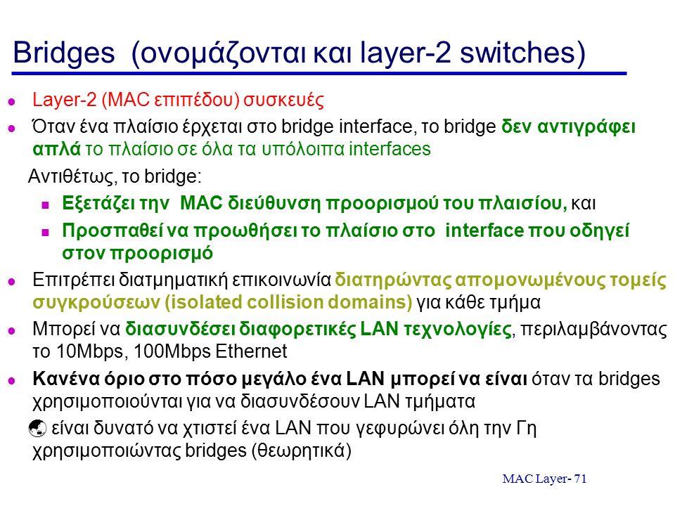 MAC Layer- 71 Bridges (ονομάζονται και layer-2 switches) Layer-2 (MAC επιπέδου) συσκευές Όταν ένα πλαίσιο έρχεται στο bridge interface, το bridge δεν