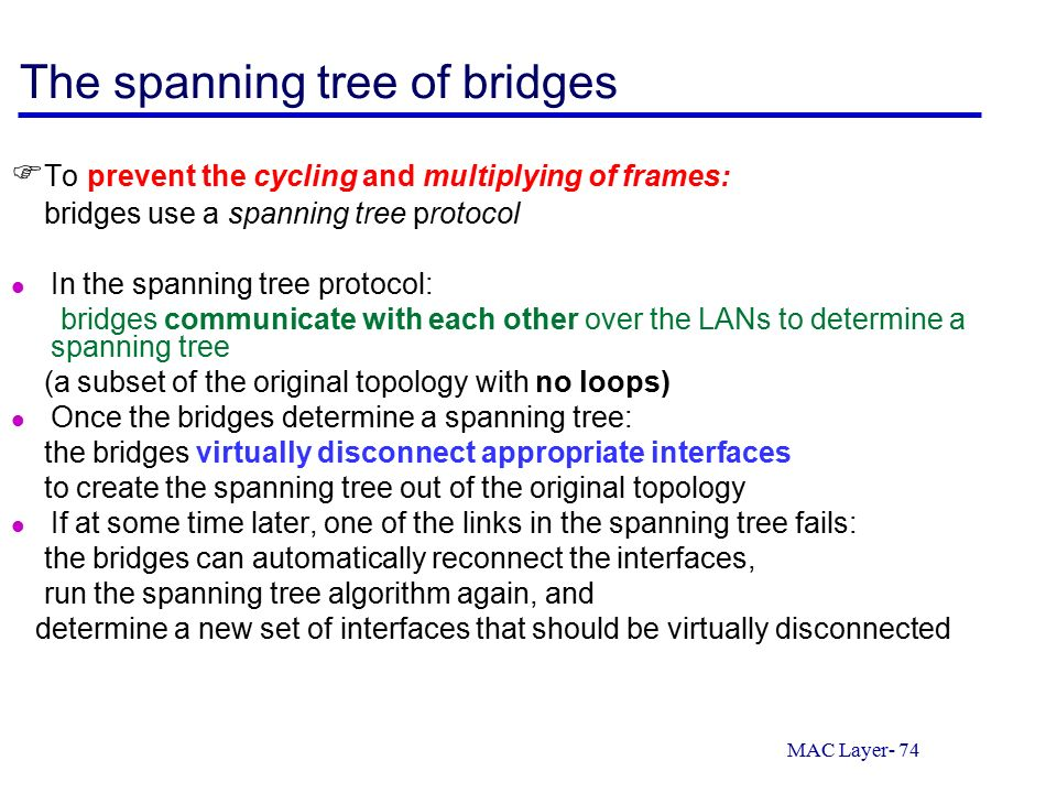 MAC Layer- 74 The spanning tree of bridges  To prevent the cycling and multiplying of frames: bridges use a spanning tree protocol In the spanning tree protocol: bridges communicate with each other over the LANs to determine a spanning tree (a subset of the original topology with no loops) Once the bridges determine a spanning tree: the bridges virtually disconnect appropriate interfaces to create the spanning tree out of the original topology If at some time later, one of the links in the spanning tree fails: the bridges can automatically reconnect the interfaces, run the spanning tree algorithm again, and determine a new set of interfaces that should be virtually disconnected