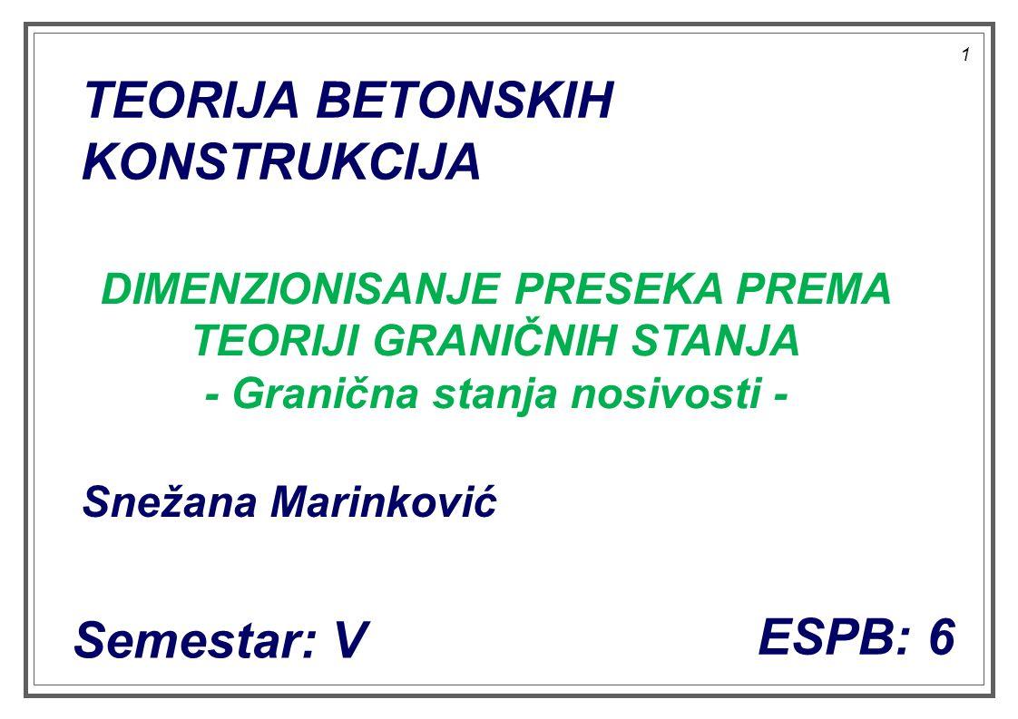 1 TEORIJA BETONSKIH KONSTRUKCIJA ESPB: 6 Semestar: V Snežana Marinković DIMENZIONISANJE PRESEKA PREMA TEORIJI GRANIČNIH STANJA - Granična stanja nosivosti -