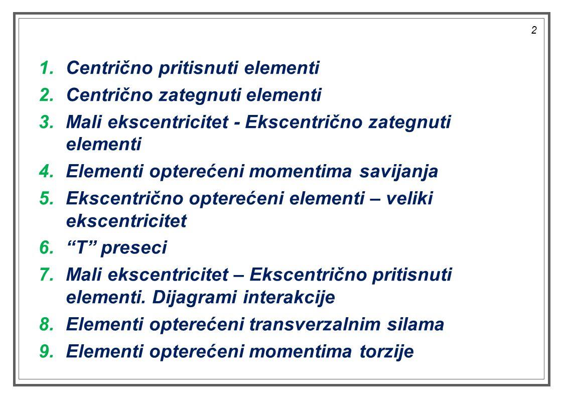 1.Centrično pritisnuti elementi 2.Centrično zategnuti elementi 3.Mali ekscentricitet - Ekscentrično zategnuti elementi 4.Elementi opterećeni momentima savijanja 5.Ekscentrično opterećeni elementi – veliki ekscentricitet 6. T preseci 7.Mali ekscentricitet – Ekscentrično pritisnuti elementi.