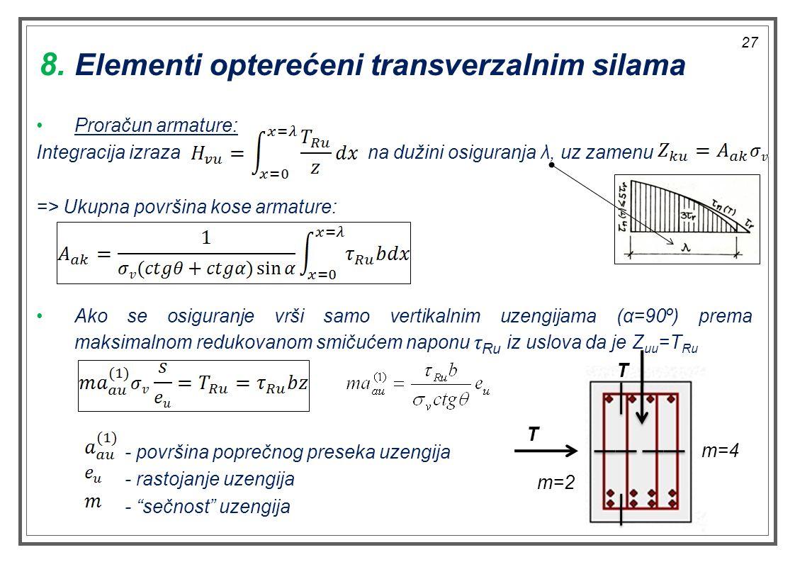Proračun armature: Integracija izraza na dužini osiguranja λ, uz zamenu => Ukupna površina kose armature: Ako se osiguranje vrši samo vertikalnim uzengijama (α=90º) prema maksimalnom redukovanom smičućem naponu τ Ru iz uslova da je Z uu =T Ru - površina poprečnog preseka uzengija - rastojanje uzengija - sečnost uzengija 8.