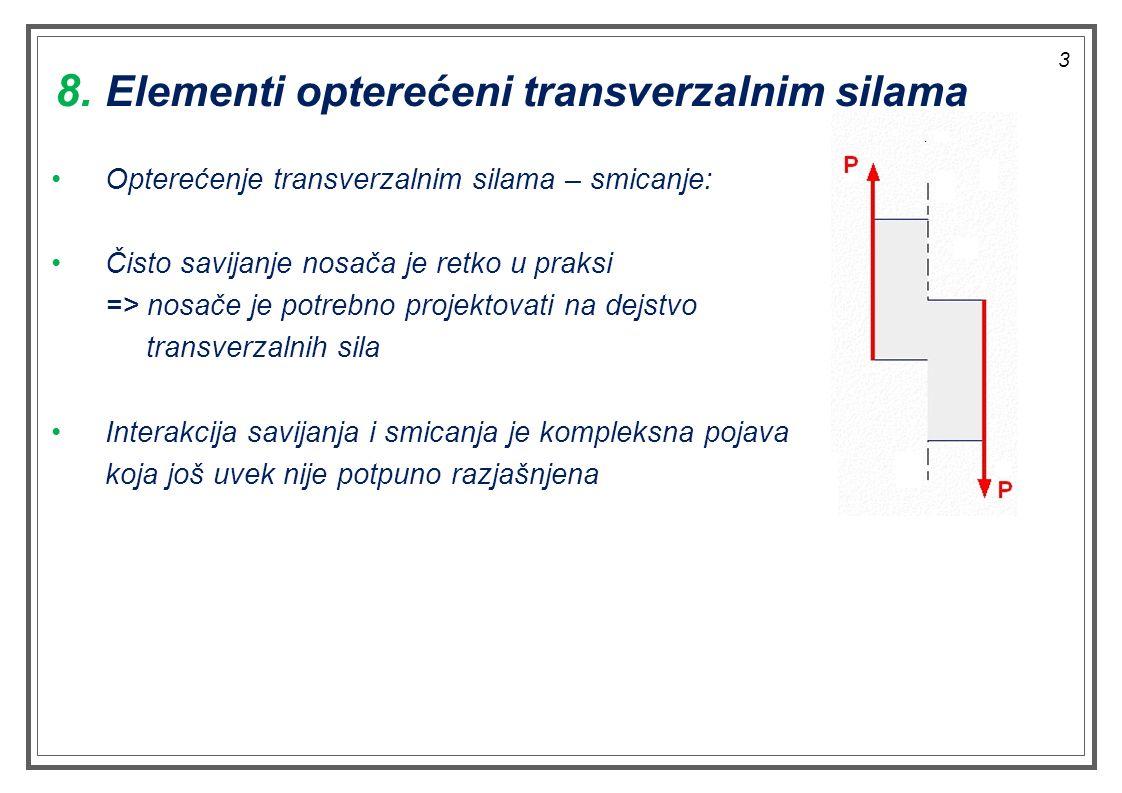Opterećenje transverzalnim silama – smicanje: Čisto savijanje nosača je retko u praksi => nosače je potrebno projektovati na dejstvo transverzalnih sila Interakcija savijanja i smicanja je kompleksna pojava koja još uvek nije potpuno razjašnjena 8.