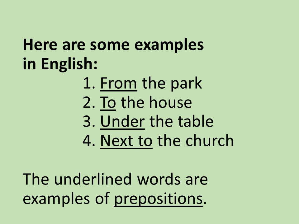 Here are some examples in English: 1. From the park 2. To the house 3. Under the table 4. Next to the church The underlined words are examples of prep