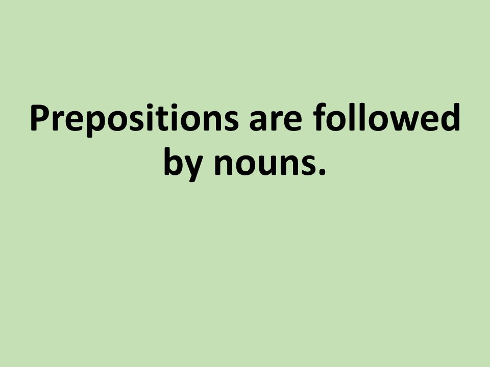 Prepositions are followed by nouns.