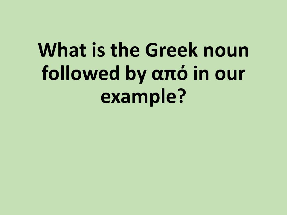 What is the Greek noun followed by από in our example?