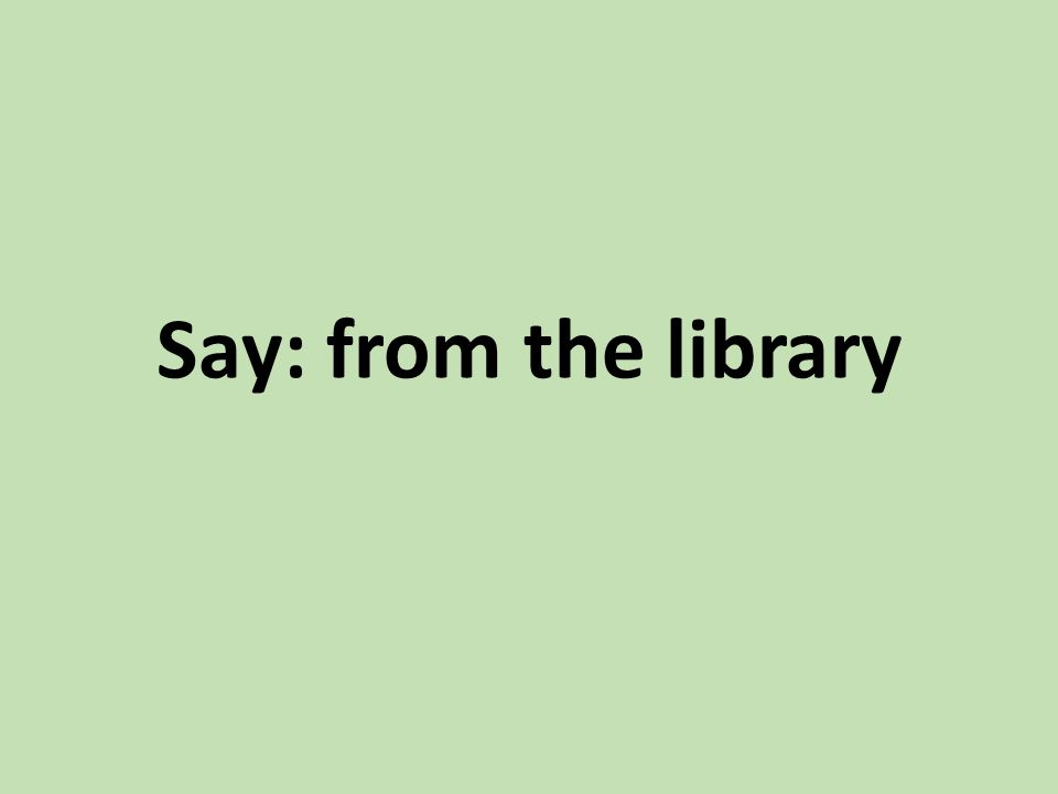 Say: from the library