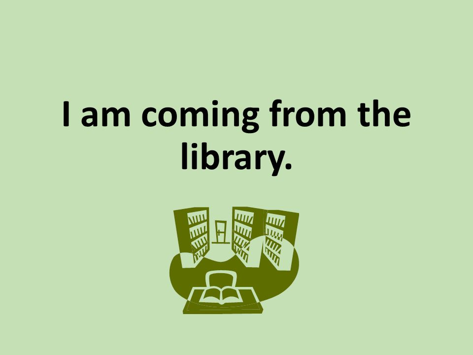 I am coming from the library.