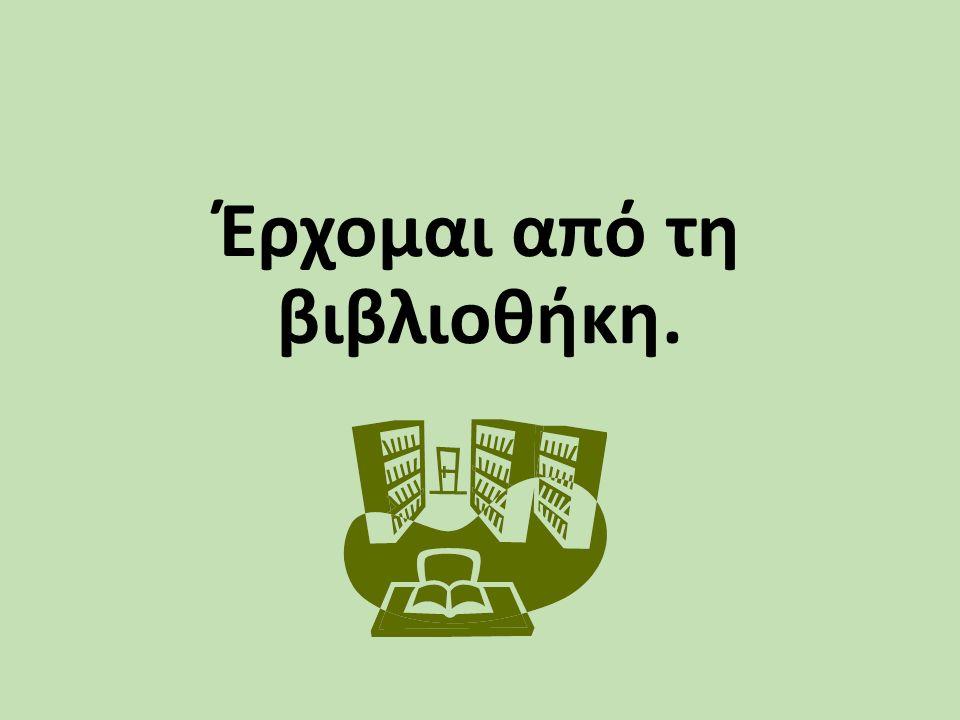 Έρχομαι από τη βιβλιοθήκη.