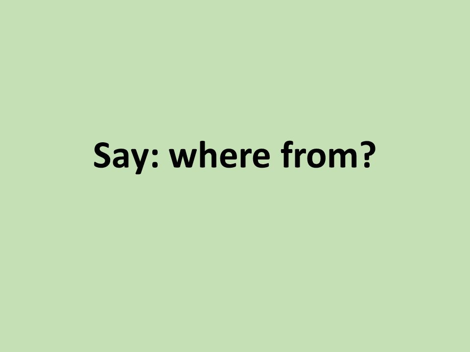 Say: where from?