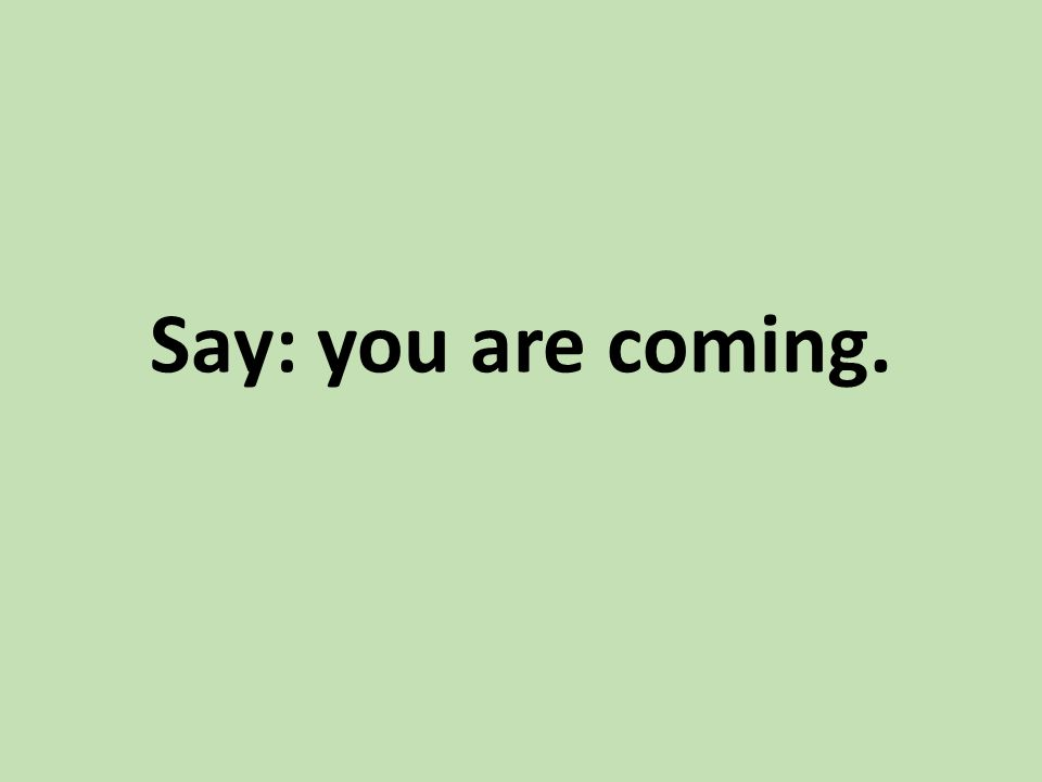 Say: you are coming.