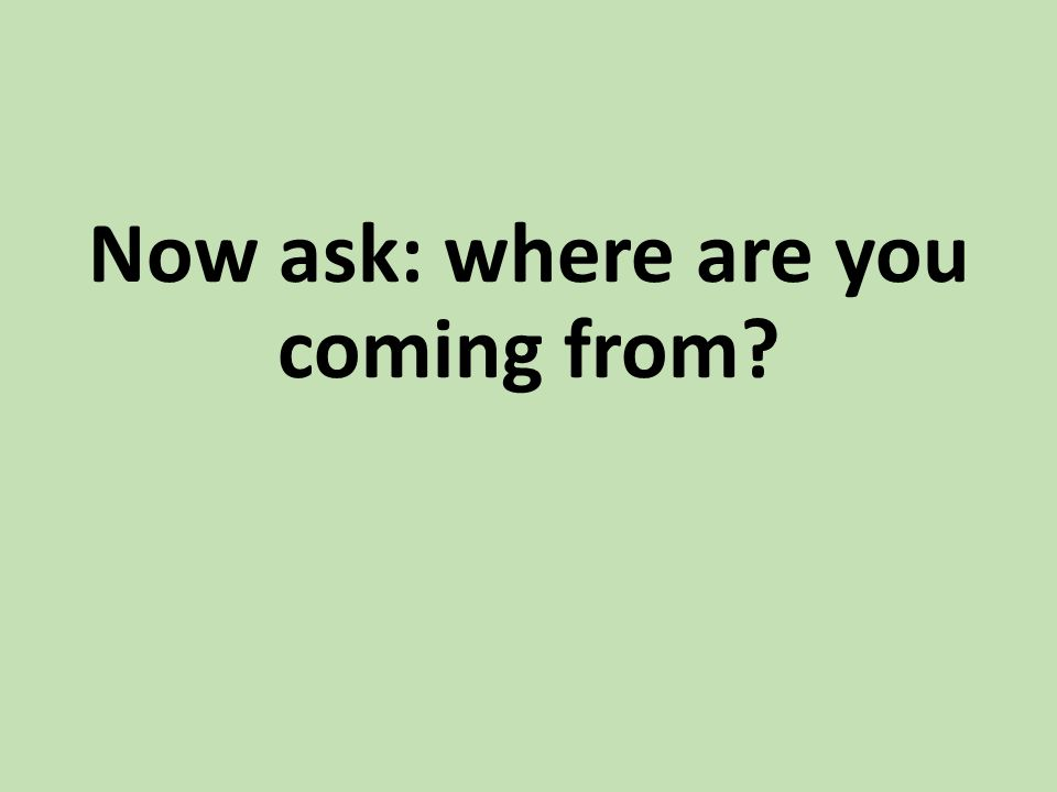 Now ask: where are you coming from?
