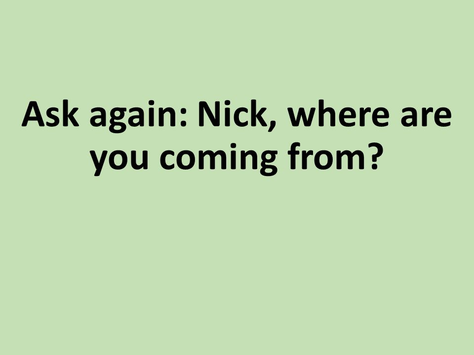 Ask again: Nick, where are you coming from?