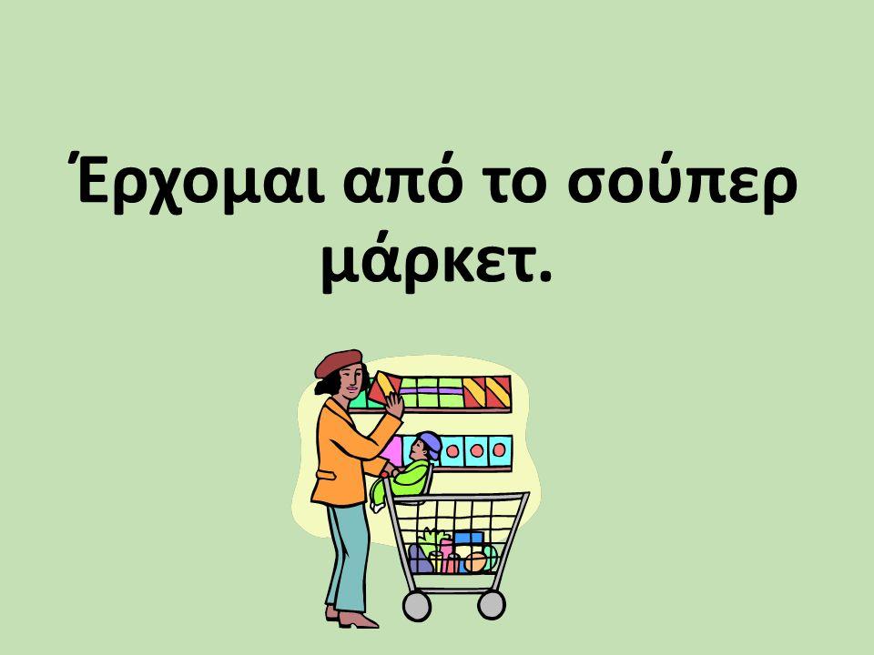 Έρχομαι από το σούπερ μάρκετ.