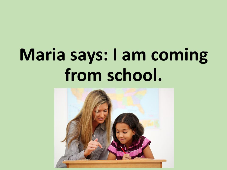 Maria says: I am coming from school.