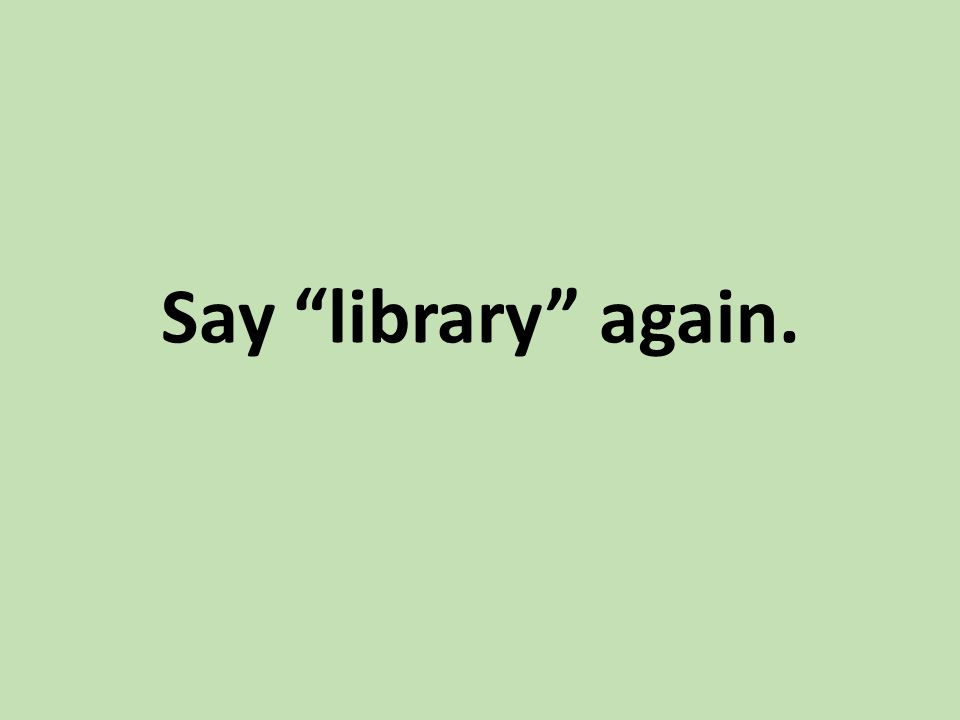 "Say ""library"" again."