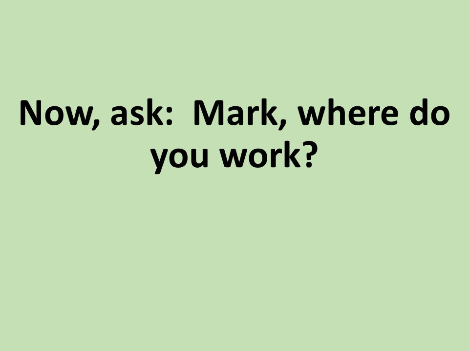 Now, ask: Mark, where do you work?