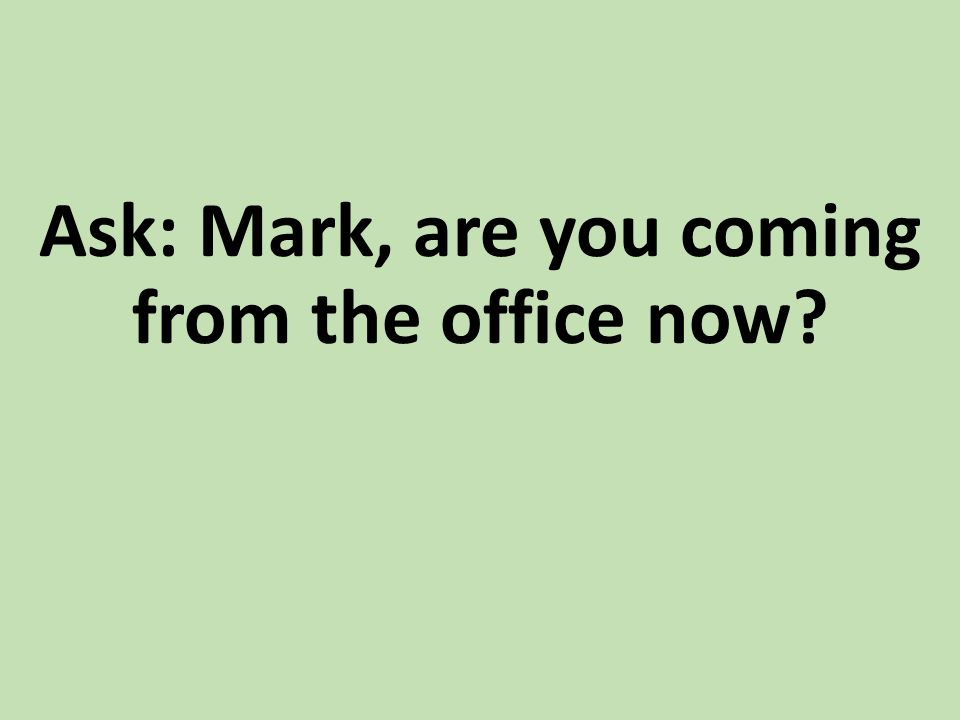 Ask: Mark, are you coming from the office now?