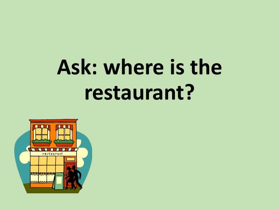 Ask: where is the restaurant?